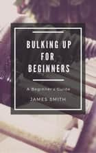 Bulking Up For Beginners - For Beginners ebook by
