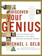 Discover Your Genius - How to Think Like History's Ten Most Revolutionary Minds ebook by Michael J. Gelb