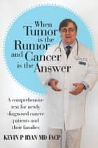 When Tumor Is the Rumor and Cancer Is the Answer - A Comprehensive Text for Newly Diagnosed Cancer Patients and their Families ebook by Kevin P. Ryan, MD FACP COL USAF (ret)