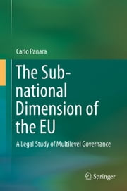 The Sub-national Dimension of the EU - A Legal Study of Multilevel Governance ebook by Carlo Panara