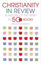 Christianity in Review: A History of the Faith in 50 Books ebook by Anthony Kenny