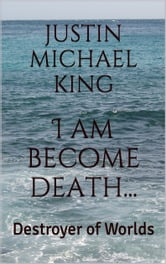 I Am Become Death...Destroyer of Worlds ebook by Justin M. King