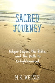 Sacred Journey - Edgar Cayce, the Bible, and the Path to Enlightenment ebook by M.K. Welsch