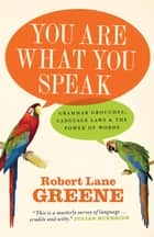 You Are What You Speak - Grammar Grouches, Language Laws and the Power of Words ebook by Robert Lane Greene