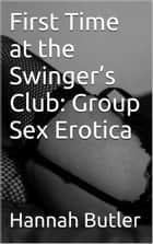 First Time at the Swinger's Club: Group Sex Erotica ebook by Hannah Butler