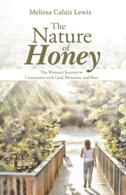The Nature of Honey - The Woman's Journey in Connection with God, Blossoms, and Bees ebook by Melissa Calais Lewis