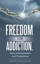 Freedom from Addiction. ebook by Gregory Bedner LLPC, MA