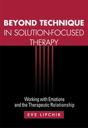 Beyond Technique in Solution-Focused Therapy - Working with Emotions and the Therapeutic Relationship ebook by Eve Lipchik, MSW,Wendel A. Rey
