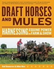 Draft Horses and Mules - Harnessing Equine Power for Farm & Show ebook by Gail Damerow,Alina Rice