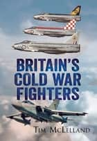 Britain's Cold War Fighters ebook by Tim McLelland