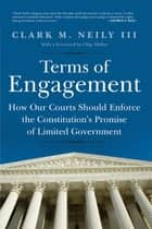 Terms of Engagement - How Our Courts Should Enforce the Constitution's Promise of Limited Government ebook by Clark M. Neily III