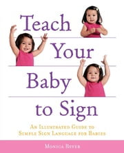 Teach Your Baby to Sign: An Illustrated Guide to Simple Sign Language for Babies - An Illustrated Guide to Simple Sign Language for Babies ebook by Monica Beyer