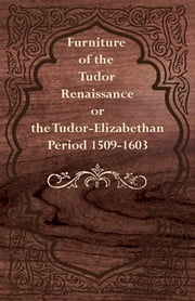 Furniture of the Tudor Renaissance or the Tudor-Elizabethan Period 1509-1603 ebook by Kobo.Web.Store.Products.Fields.ContributorFieldViewModel