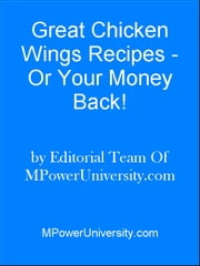 Great Chicken Wings Recipes - Or Your Money Back! ebook by Editorial Team Of MPowerUniversity.com