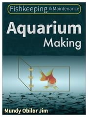 Aquarium Making - Fishkeeping And Maintenance ebook by Mundy Obilor Jim