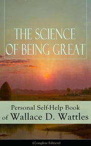 The Science of Being Great: Personal Self-Help Book of Wallace D. Wattles (Complete Edition) - From one of The New Thought pioneers, author of The Science of Getting Rich, The Science of Being Well, How to Get What You Want, Hellfire Harrison... ebook by Wallace D. Wattles