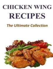 Chicken Wing Recipes - The Ultimate Collection ebook by Adam K Randle