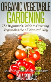 Organic Vegetable Gardening: The Beginners Guide to Growing Vegetables the All Natural Way - Organic Vegetable Gardening: The Beginners Guide to Growing Vegetables the All Natural Way ebook by Gaia Rodale