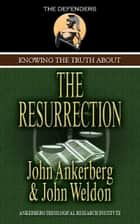 Knowing the Truth About the Resurrection ebook by Ankerberg, John, Weldon, John