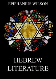 Hebrew Literature - Extended Annotated Edition ebook by Epiphanius Wilson