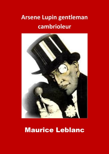 Arsene Lupin gentleman cambrioleur - (Edition Intégrale - Version Illustrée) ebook by Maurice Leblanc