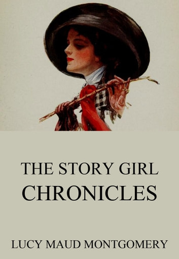 The Story Girl Chronicles eBook by Lucy Maud Montgomery