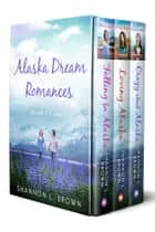 Alaska Dream Romances Box Set: Falling for Alaska, Loving Alaska, Crazy About Alaska - Books 1, 2 and 3 ebook by Shannon L. Brown