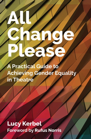 All Change Please - A Practical Guide to Achieving Gender Equality in Theatre ebook by Lucy Kerbel