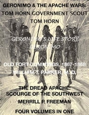 Life of Tom Horn, Government Scout, Geronimo's Story of His Life, Annals of Old Fort Cummings, New Mexico 1867-1868, The Dread Apache: Early Day Scourge of the Southwest (4 Volumes In 1) ebook by Tom Horn,Geronimo,William T. Parker M. D.,Merrill P. Freeman