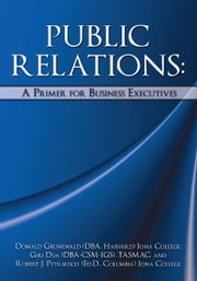 PUBLIC RELATIONS: A Primer for Business Executives ebook by Donald Grunewald (DBA, Harvard)