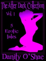 The After Dark Collection: Vol 1 (5 Erotic Tales) ebook by Danity O'Shae