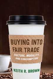 Buying into Fair Trade - Culture, Morality, and Consumption ebook by Keith R. Brown