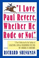 """I Love Paul Revere, Whether He Rode Or Not"" ebook by Richard Shenkman"