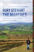 The Marches - A Borderland Journey Between England and Scotland ebook by Rory Stewart