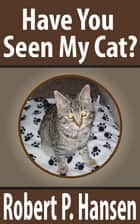 Have You Seen My Cat? ebook by Robert P. Hansen