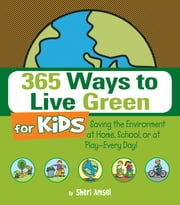 365 Ways to Live Green for Kids - Saving the Environment at Home, School, or at Play--Every Day! ebook by Sheri Amsel