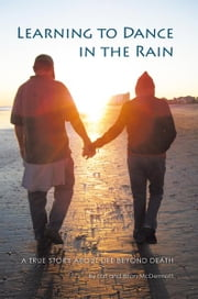 Learning to Dance in the Rain - A True Story About Life Beyond Death ebook by Lori & Brian McDermott