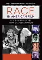 Race in American Film: Voices and Visions that Shaped a Nation [3 volumes] ebook by Daniel Bernardi, Michael Green