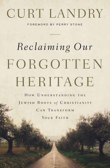 Reclaiming Our Forgotten Heritage - How Understanding the Jewish Roots of Christianity Can Transform Your Faith eBook by Curt Landry