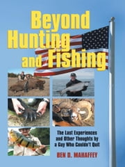 BEYOND HUNTING AND FISHING - The Last Experiences and Other Thoughts by a Guy Who Couldn't Quit ebook by Ben D. Mahaffey