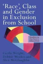 'Race', Class and Gender in Exclusion From School ebook by Alex McGlaughlin, Debbie Weekes, Cecile Wright