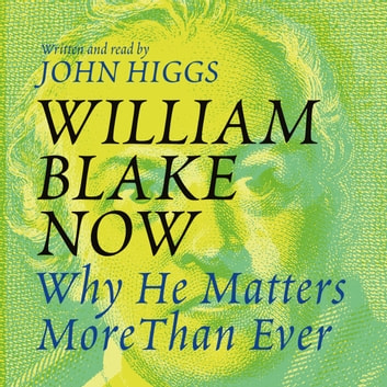 William Blake Now - Why He Matters More Than Ever audiobook by John Higgs
