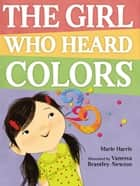 The Girl Who Heard Colors ebook by Marie Harris, Vanessa Brantley-Newton