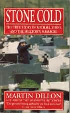 Stone Cold - The True Story of Michael Stone and the Milltown Massacre ebook by Martin Dillon