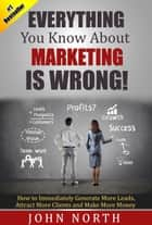 Everything You Know About Marketing Is Wrong! - How to Immediately Generate More Leads, Attract More Clients and Make More ebook by John North