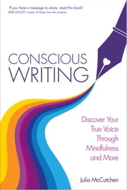 Conscious Writing - Discover Your True Voice Through Mindfulness and More ebook by Julia McCutcheon