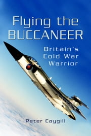 Flying the Buccaneer - Britains Cold War Warrior ebook by Caygill , Peter