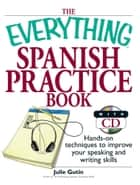 The Everything Spanish Practice Book - Hands-on Techniques to Improve Your Speaking And Writing Skills ebook by Julie Gutin