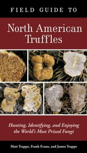 Field Guide to North American Truffles - Hunting, Identifying, and Enjoying the World's Most Prized Fungi ebook by Matt Trappe,Frank Evans,James M. Trappe