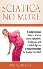 Sciatica No More: A Comprehensive Guide to Sciatica Causes, Symptoms, Treatments, and a Holistic System of Natural Remedies for Sciatica Pain Relief ebook by Pamela H. Royal
